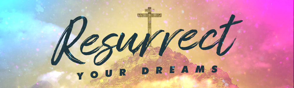 Resurrect Your Dreams // Easter 2019