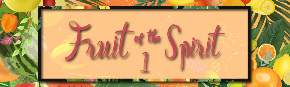 Fruit of the Spirit // Part 1 of 2