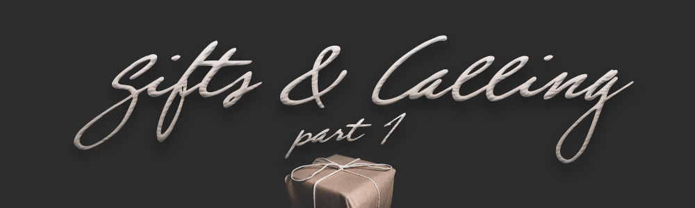 Gifts & Calling // Part 1