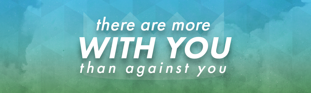There Are More With You Than Against You